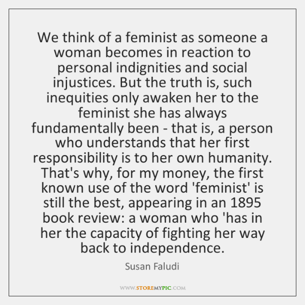 We think of a feminist as someone a woman becomes in reaction ...