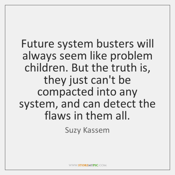 Future system busters will always seem like problem children. But the truth ...