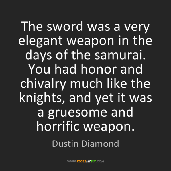 Dustin Diamond: The sword was a very elegant weapon in the days of the...