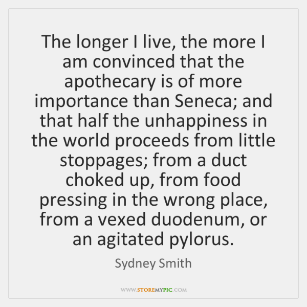 The longer I live, the more I am convinced that the apothecary ...