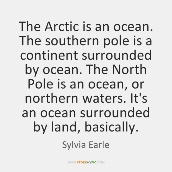 The Arctic is an ocean. The southern pole is a continent surrounded ...