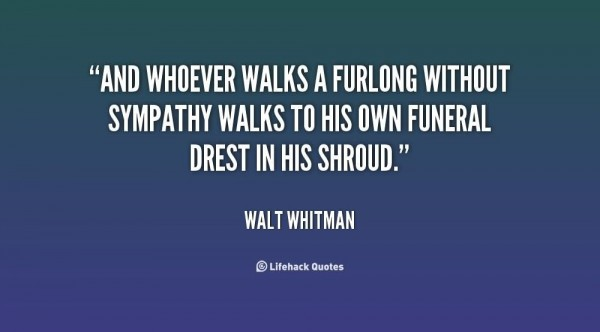 And whoever walks a furlong without sympathy walks to his own funeral drest in his sh