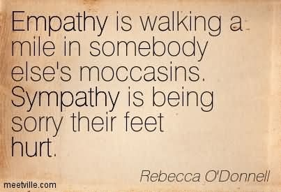 Empathy is walking a mile in somebody elses moccasins sympathy is being sorry their f