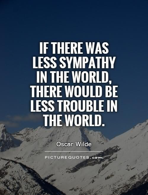 If there was less sympathy in the world there would be less trouble in the world osca
