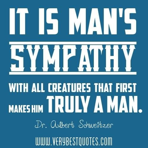 It is mans sympathy with all creatures that first makes him truly a man