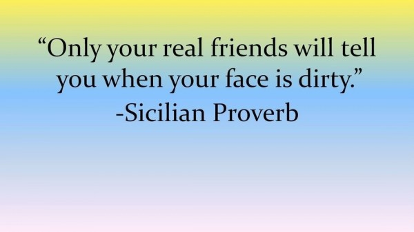 Only your real friends will tell you when your face is dirty sicilian proverb
