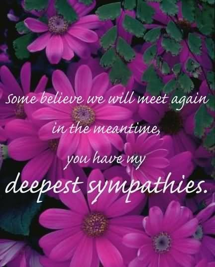Some believe we will meet again in the meantime you have my deepest sympathies