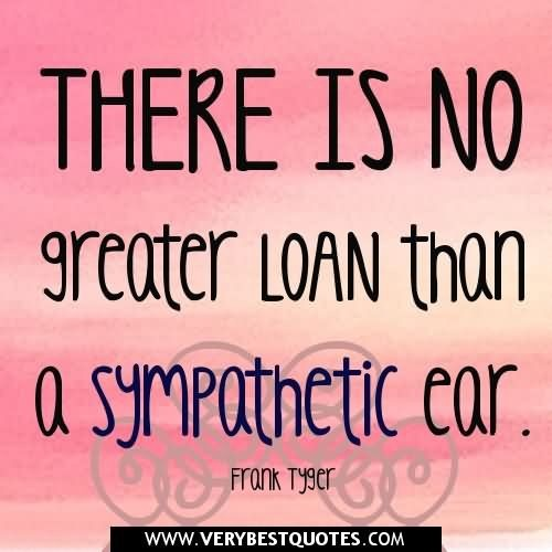 There is no greater loan than a sympathetic ear frank tyger