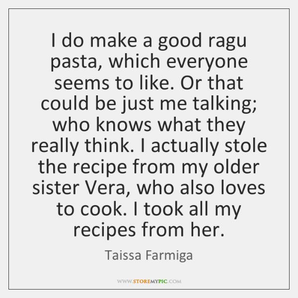 I do make a good ragu pasta, which everyone seems to like. ...