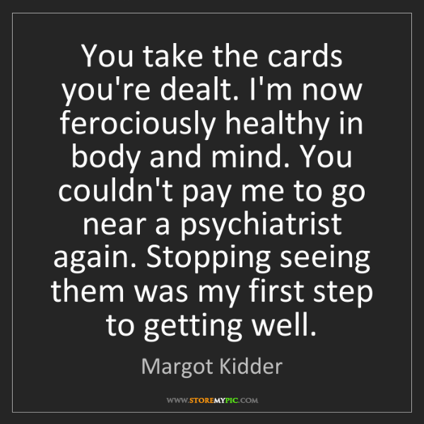 Margot Kidder: You take the cards you're dealt. I'm now ferociously...