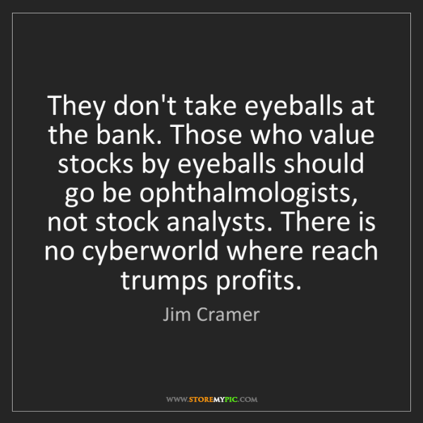 Jim Cramer: They don't take eyeballs at the bank. Those who value...