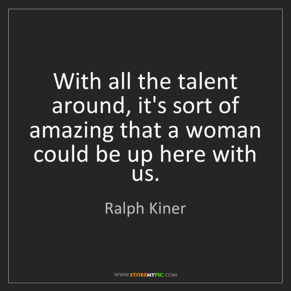 Ralph Kiner: With all the talent around, it's sort of amazing that...