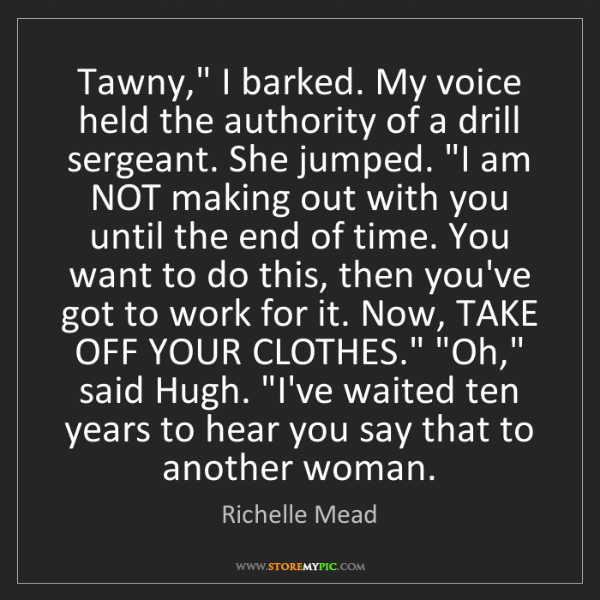 """Richelle Mead: Tawny,"""" I barked. My voice held the authority of a drill..."""