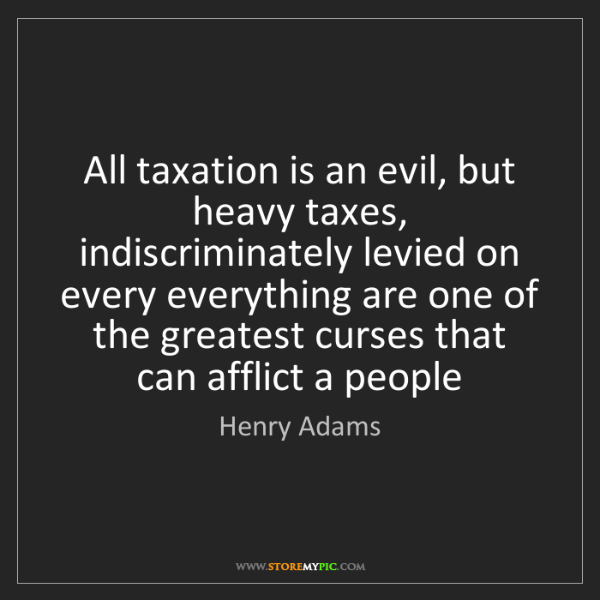 Henry Adams: All taxation is an evil, but heavy taxes, indiscriminately...