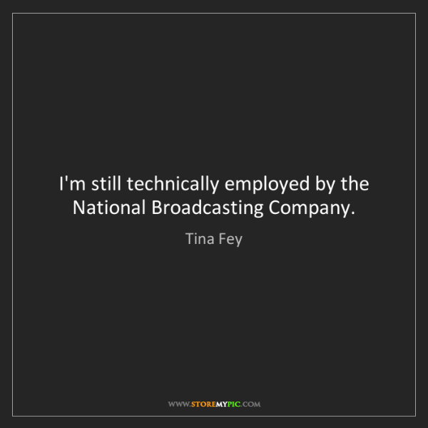 Tina Fey: I'm still technically employed by the National Broadcasting...