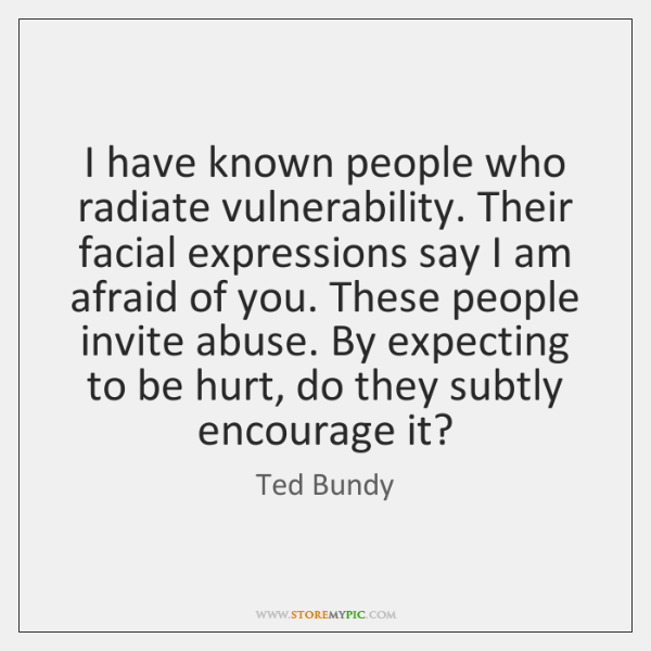 I have known people who radiate vulnerability. Their facial expressions say I ...