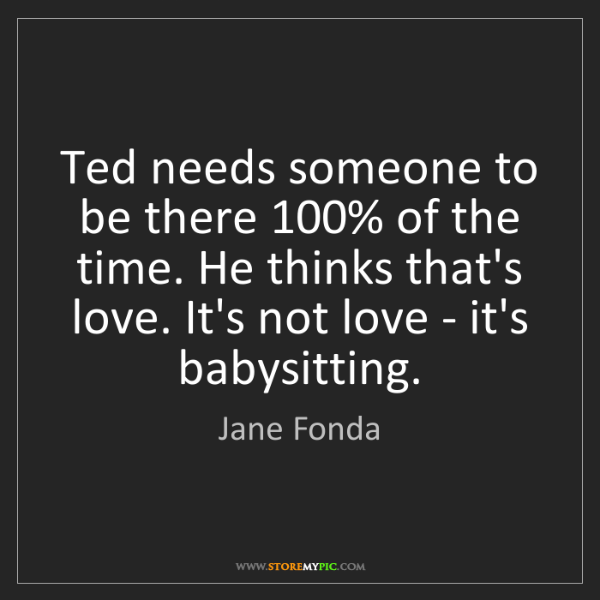 Jane Fonda: Ted needs someone to be there 100% of the time. He thinks...