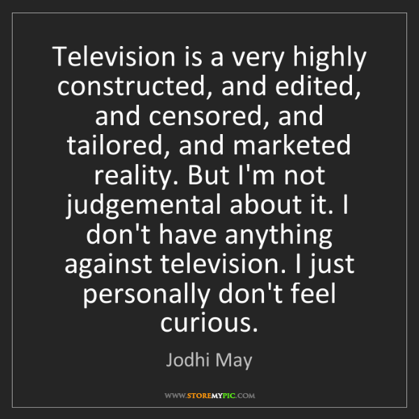 Jodhi May: Television is a very highly constructed, and edited,...