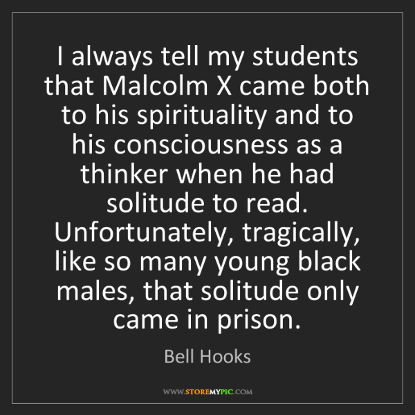 Bell Hooks: I always tell my students that Malcolm X came both to...
