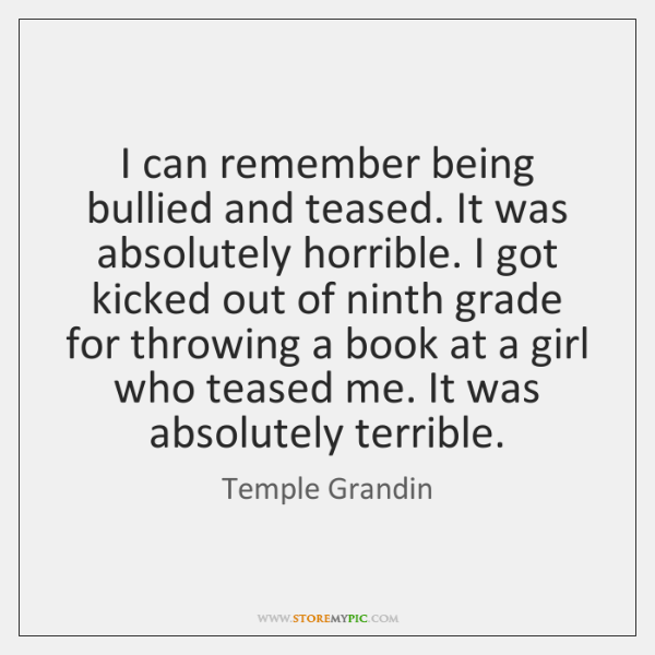I can remember being bullied and teased. It was absolutely horrible. I ...