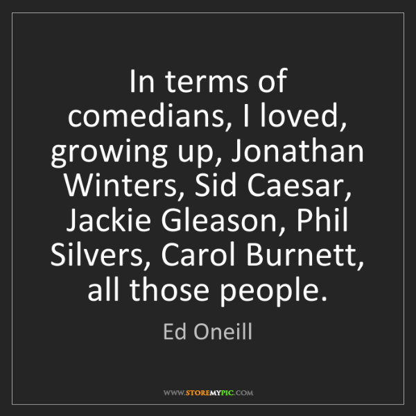 Ed Oneill: In terms of comedians, I loved, growing up, Jonathan...