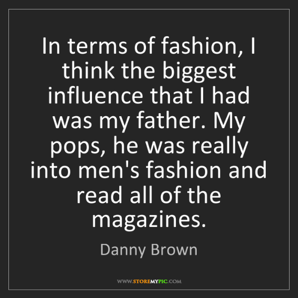 Danny Brown: In terms of fashion, I think the biggest influence that...