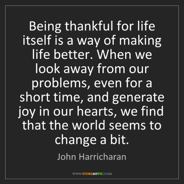 John Harricharan: Being thankful for life itself is a way of making life...