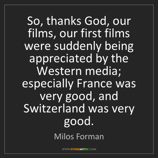 Milos Forman: So, thanks God, our films, our first films were suddenly...