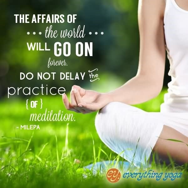 The affairs of the world will go on forever do not delay the practice of meditation