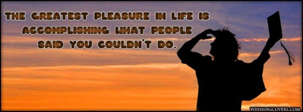 The greatest pleasure in life is accomplishing what people said you couldnt do