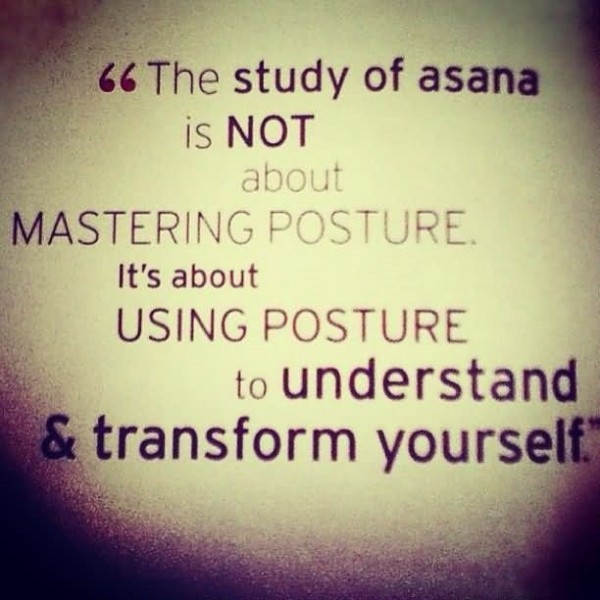 The study of asana is not about mastering posture its about using posture to understand transform yo