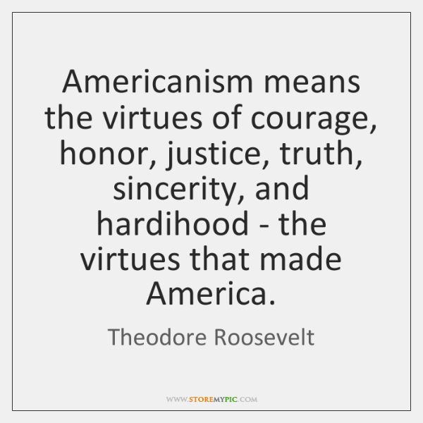Americanism means the virtues of courage, honor, justice, truth, sincerity, and hardihood ...