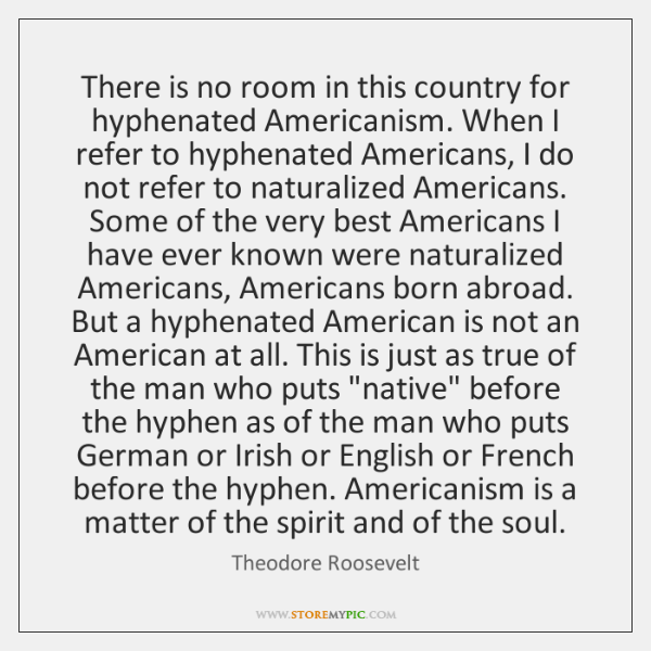 There is no room in this country for hyphenated Americanism. When I ...
