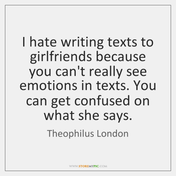 I hate writing texts to girlfriends because you can't really see emotions ...