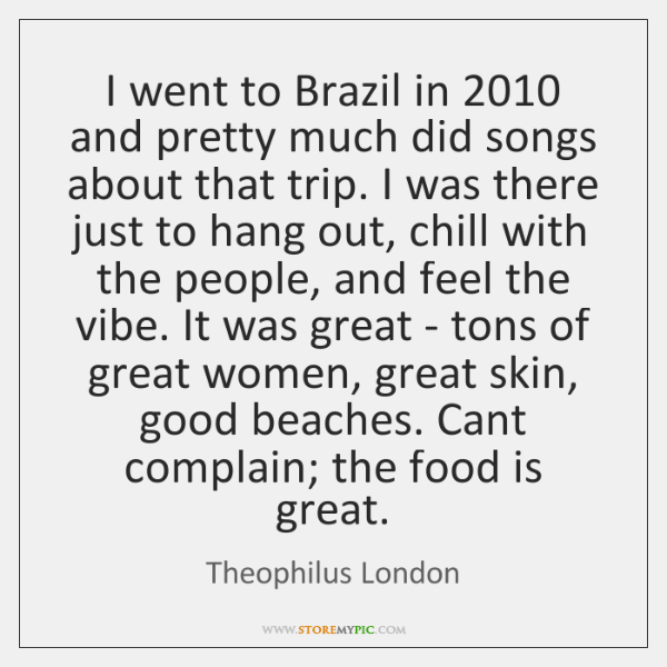 I went to Brazil in 2010 and pretty much did songs about that ...