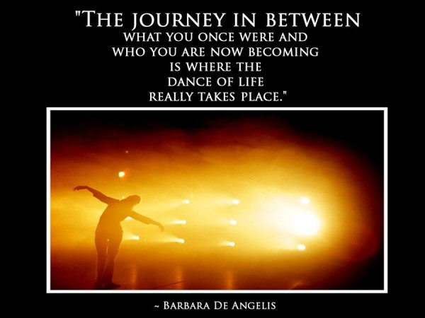 Ther journey in between what you once were and who you are now becoming is where the dance of life