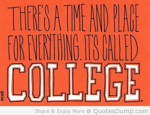 Theres a time and place for everything it called college