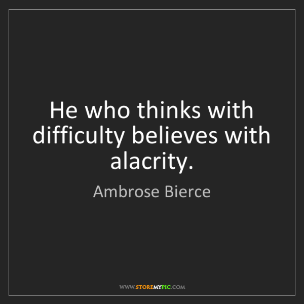 Ambrose Bierce: He who thinks with difficulty believes with alacrity.