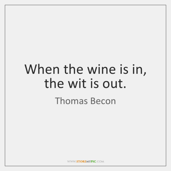 When the wine is in, the wit is out.