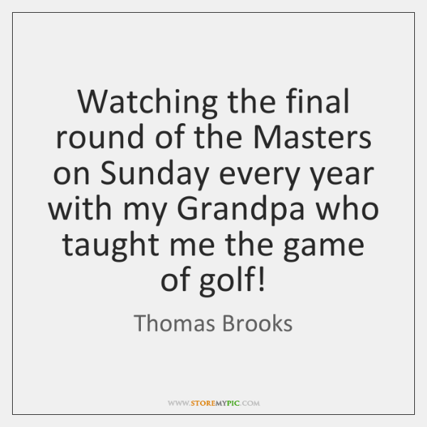 Watching the final round of the Masters on Sunday every year with ...