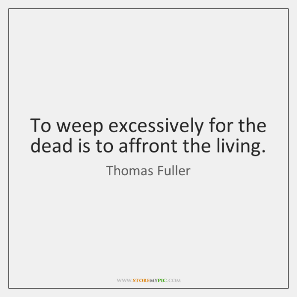 To weep excessively for the dead is to affront the living.