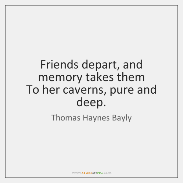 Friends depart, and memory takes them   To her caverns, pure and deep.