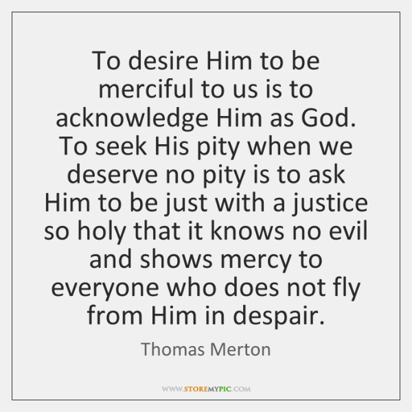 To desire Him to be merciful to us is to acknowledge Him ...