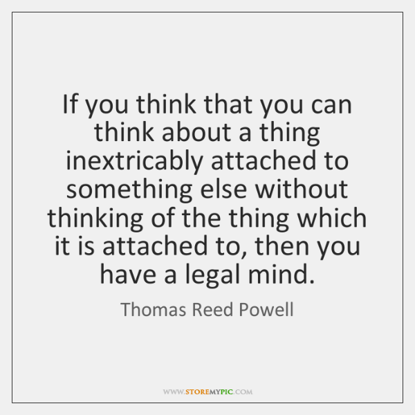 If you think that you can think about a thing inextricably attached ...