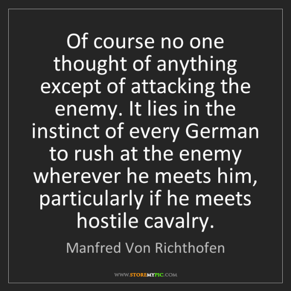 Manfred Von Richthofen: Of course no one thought of anything except of attacking...