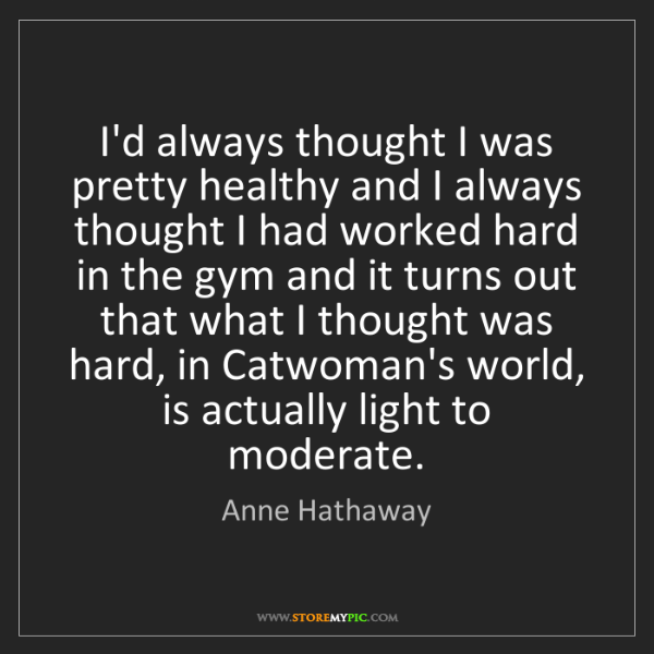 Anne Hathaway: I'd always thought I was pretty healthy and I always...