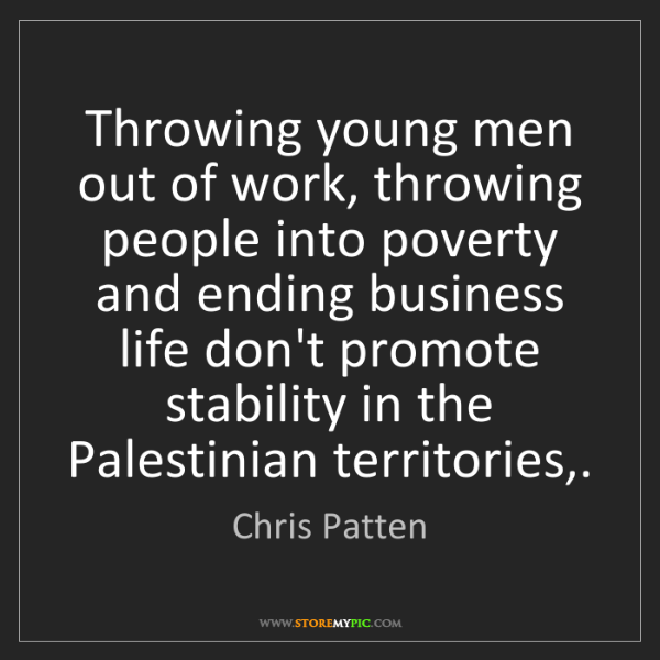 Chris Patten: Throwing young men out of work, throwing people into...