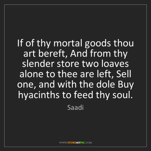 Saadi: If of thy mortal goods thou art bereft, And from thy...