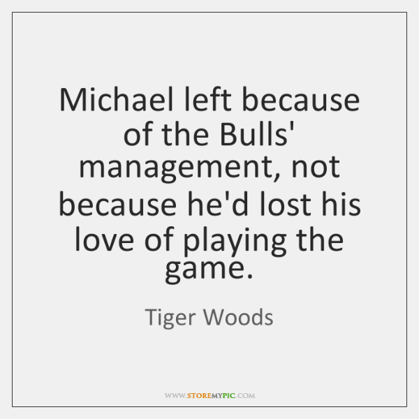 Michael left because of the Bulls' management, not because he'd lost his ...