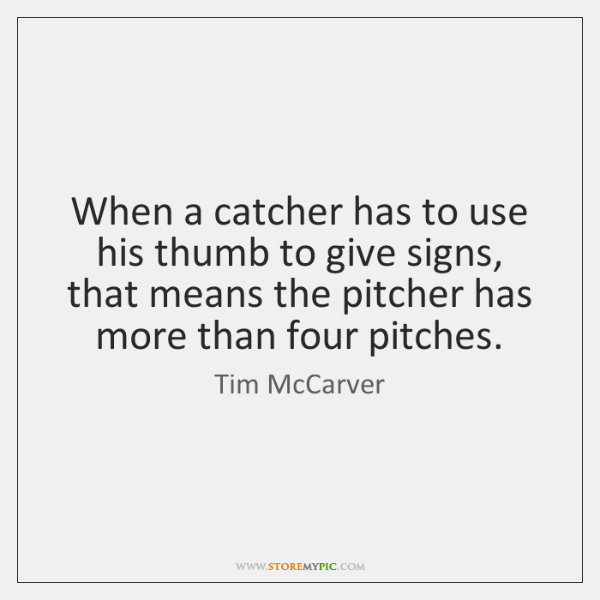 When a catcher has to use his thumb to give signs, that ...